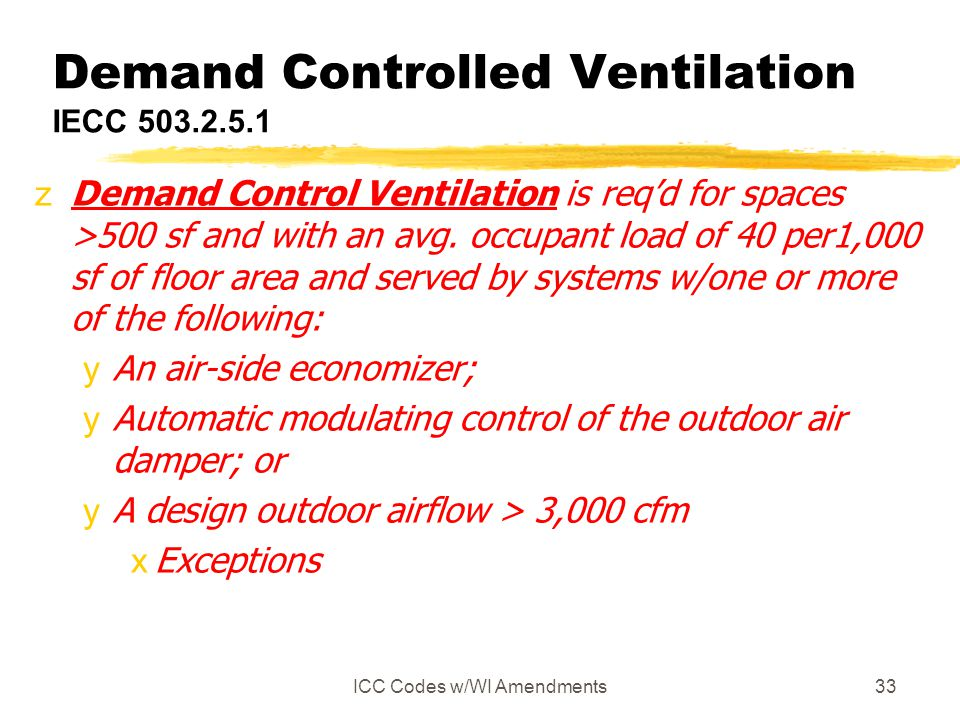 ICC Codes w/WI Amendments33 Demand Controlled Ventilation IECC 503.2.5.1 zDemand Control Ventilation is reqd for spaces >500 sf and with an avg. occup