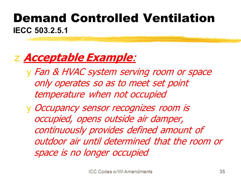 ICC Codes w/WI Amendments35 Demand Controlled Ventilation IECC 503.2.5.1 zAcceptable Example: yFan & HVAC system serving room or space only operates s