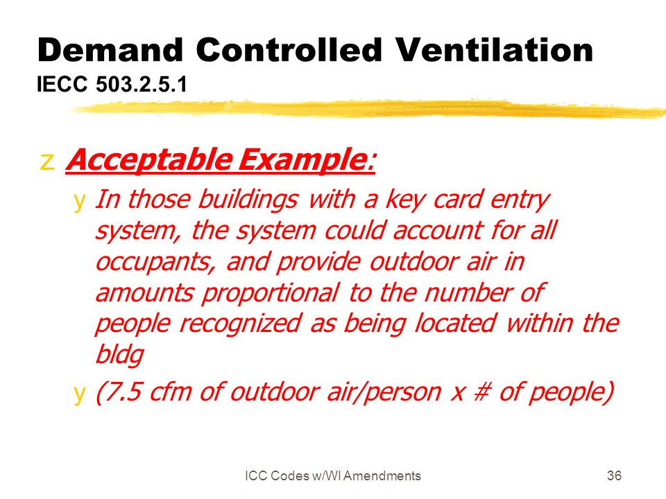 ICC Codes w/WI Amendments36 Demand Controlled Ventilation IECC 503.2.5.1 zAcceptable Example: yIn those buildings with a key card entry system, the sy