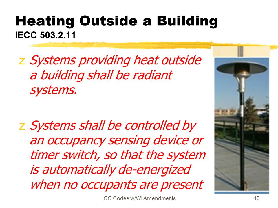 ICC Codes w/WI Amendments40 Heating Outside a Building IECC 503.2.11 zSystems providing heat outside a building shall be radiant systems. zSystems sha