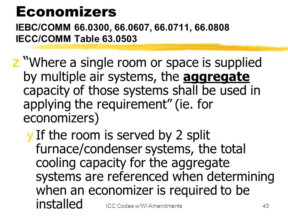 ICC Codes w/WI Amendments43 Economizers IEBC/COMM 66.0300, 66.0607, 66.0711, 66.0808 IECC/COMM Table 63.0503 z Where a single room or space is supplie