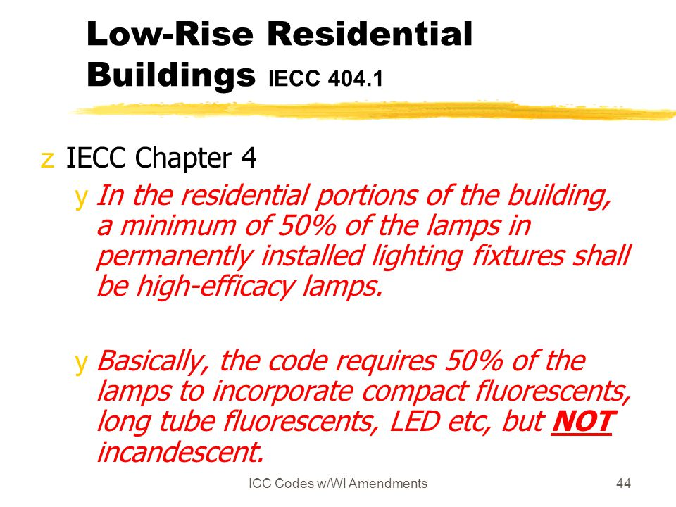 ICC Codes w/WI Amendments44 Low-Rise Residential Buildings IECC 404.1 zIECC Chapter 4 yIn the residential portions of the building, a minimum of 50% o