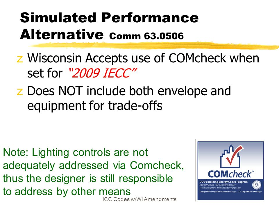 ICC Codes w/WI Amendments59 Simulated Performance Alternative Comm 63.0506 zWisconsin Accepts use of COMcheck when set for 2009 IECC zDoes NOT include