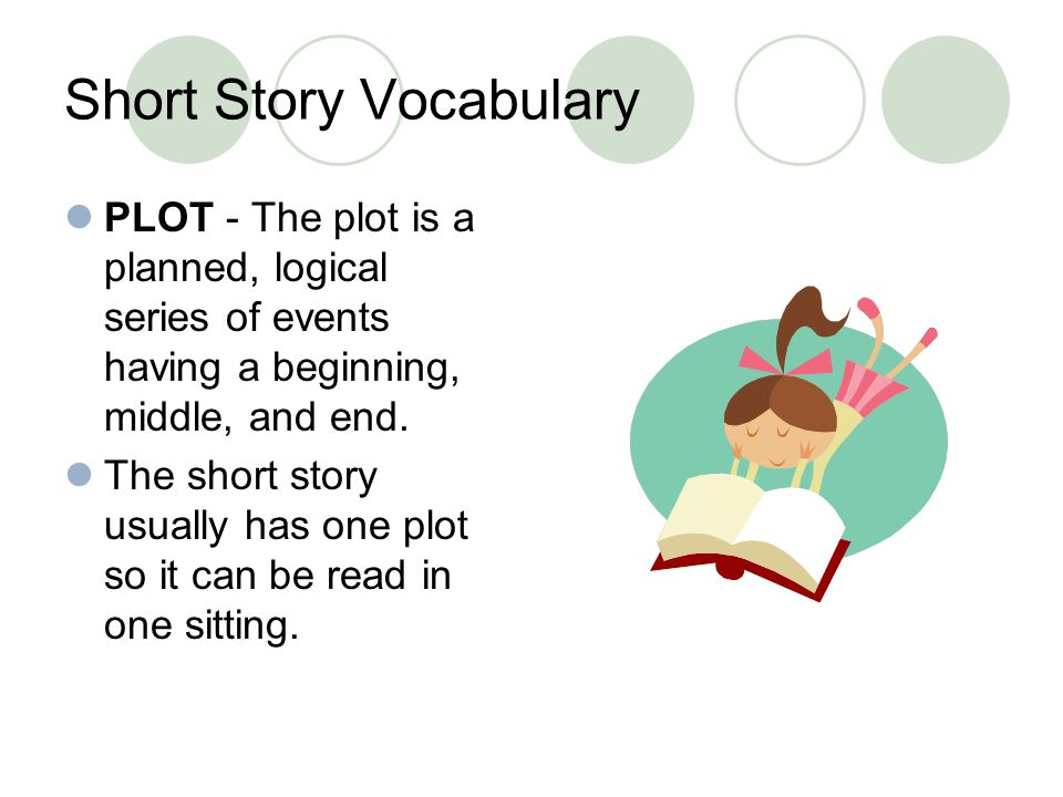 Short Story Vocabulary PLOT - The plot is a planned, logical series of events having a beginning, middle, and end. The short story usually has one plo