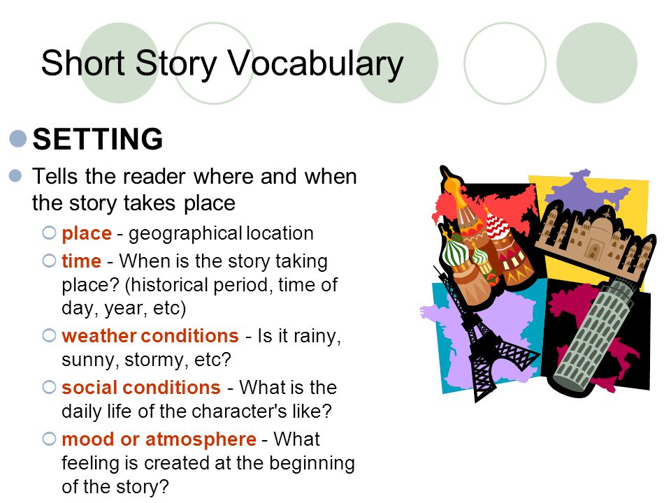 Short Story Vocabulary SETTING Tells the reader where and when the story takes place place - geographical location time - When is the story taking pla