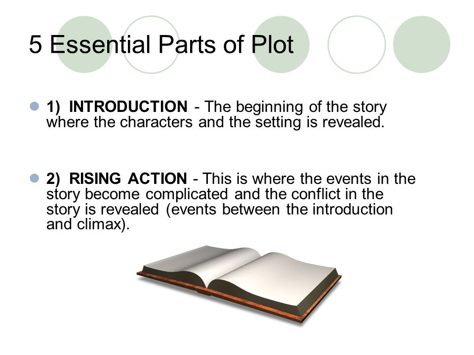 5 Essential Parts of Plot 1) INTRODUCTION - The beginning of the story where the characters and the setting is revealed. 2) RISING ACTION - This is wh