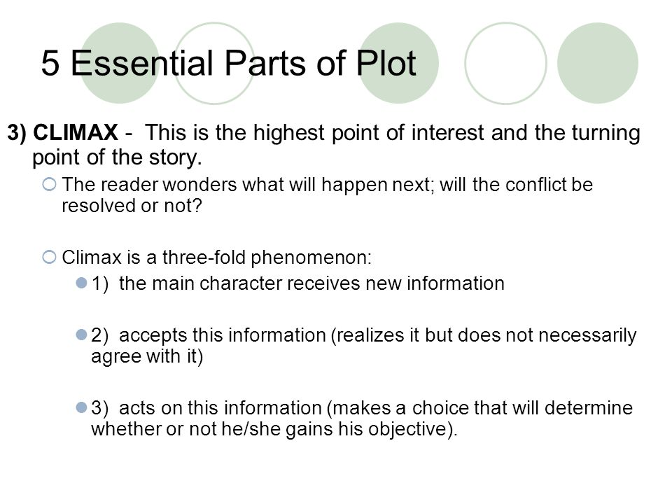 5 Essential Parts of Plot 3) CLIMAX - This is the highest point of interest and the turning point of the story. The reader wonders what will happen ne