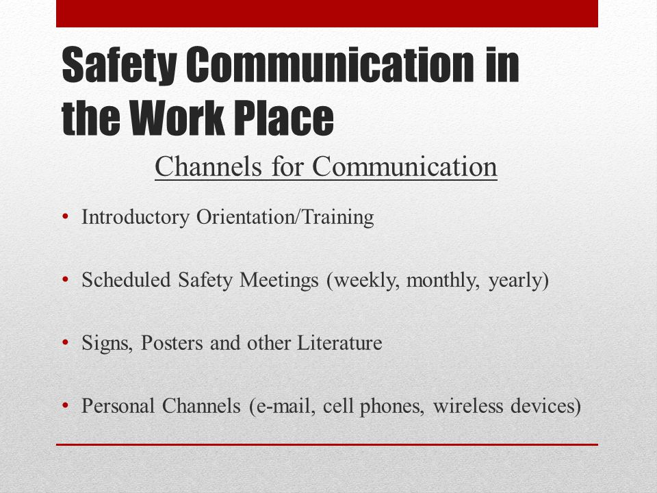 Safety Communication in the Work Place Channels for Communication Introductory Orientation/Training Scheduled Safety Meetings (weekly, monthly, yearly) Signs, Posters and other Literature Personal Channels (e-mail, cell phones, wireless devices)