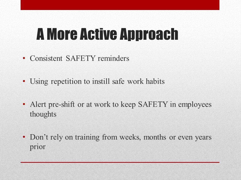 A More Active Approach Consistent SAFETY reminders Using repetition to instill safe work habits Alert pre-shift or at work to keep SAFETY in employees thoughts Dont rely on training from weeks, months or even years prior