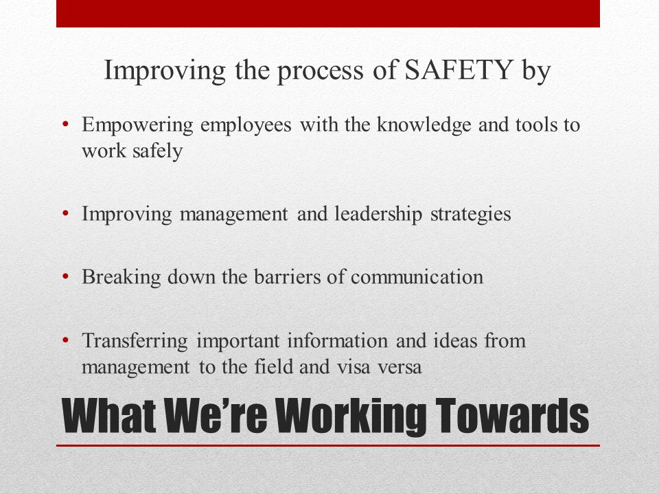 What Were Working Towards Improving the process of SAFETY by Empowering employees with the knowledge and tools to work safely Improving management and leadership strategies Breaking down the barriers of communication Transferring important information and ideas from management to the field and visa versa