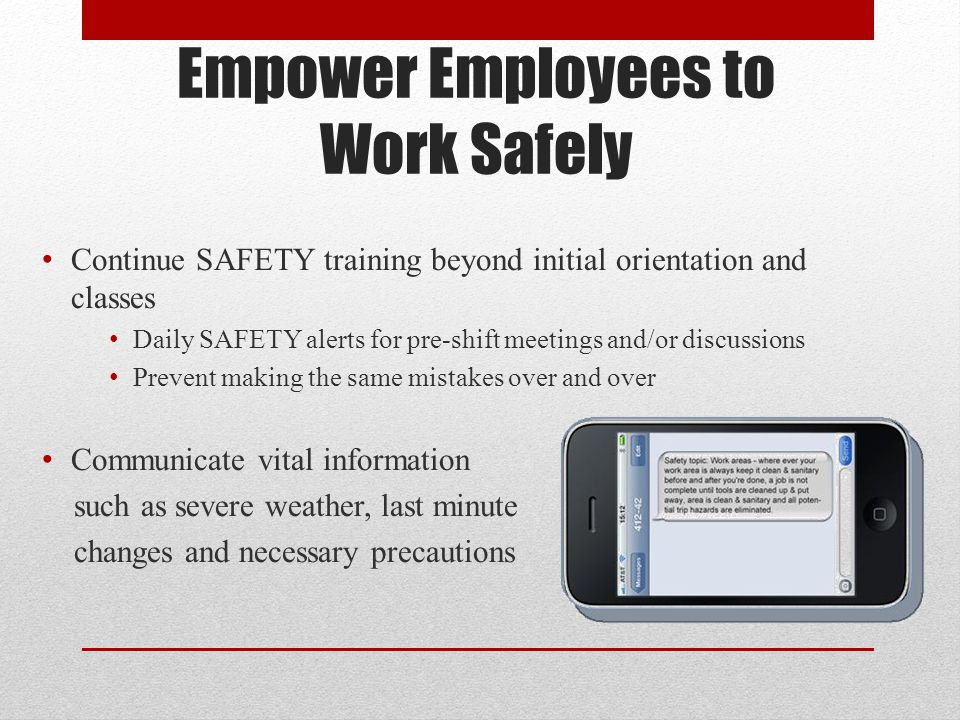 Empower Employees to Work Safely Continue SAFETY training beyond initial orientation and classes Daily SAFETY alerts for pre-shift meetings and/or dis