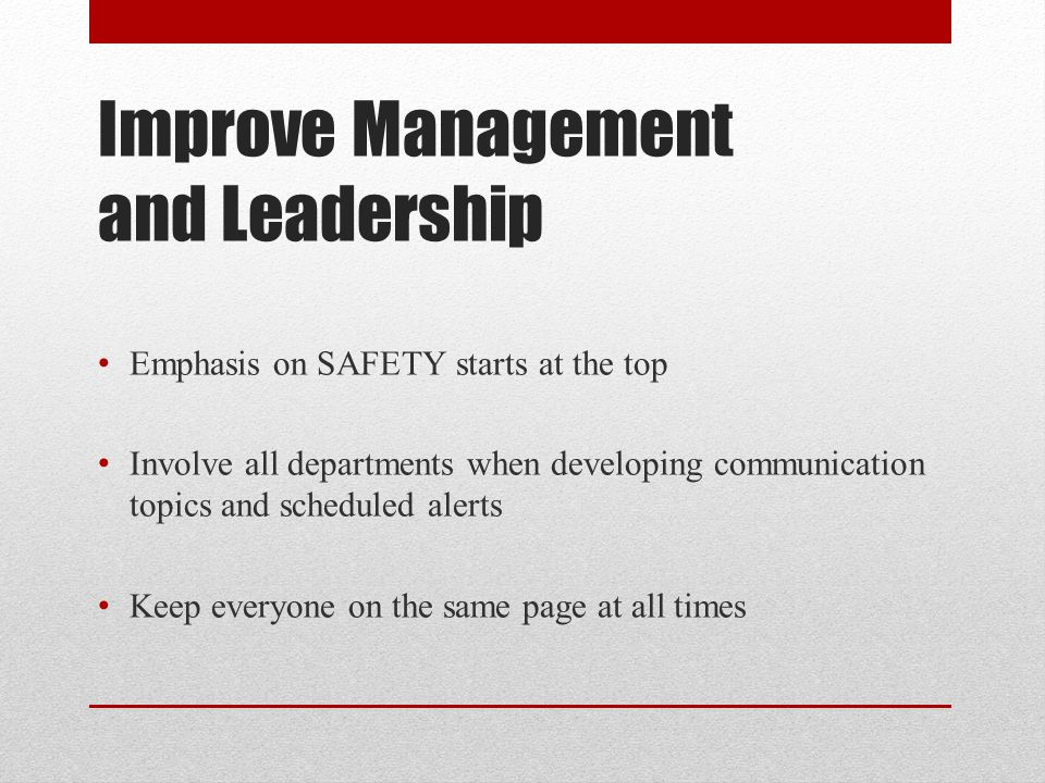 Improve Management and Leadership Emphasis on SAFETY starts at the top Involve all departments when developing communication topics and scheduled alerts Keep everyone on the same page at all times