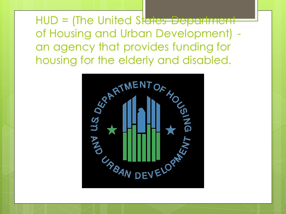 HUD = (The United States Department of Housing and Urban Development) - an agency that provides funding for housing for the elderly and disabled.