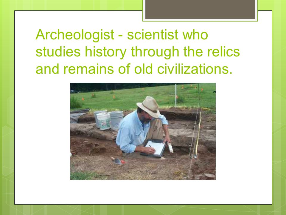 Archeologist - scientist who studies history through the relics and remains of old civilizations.