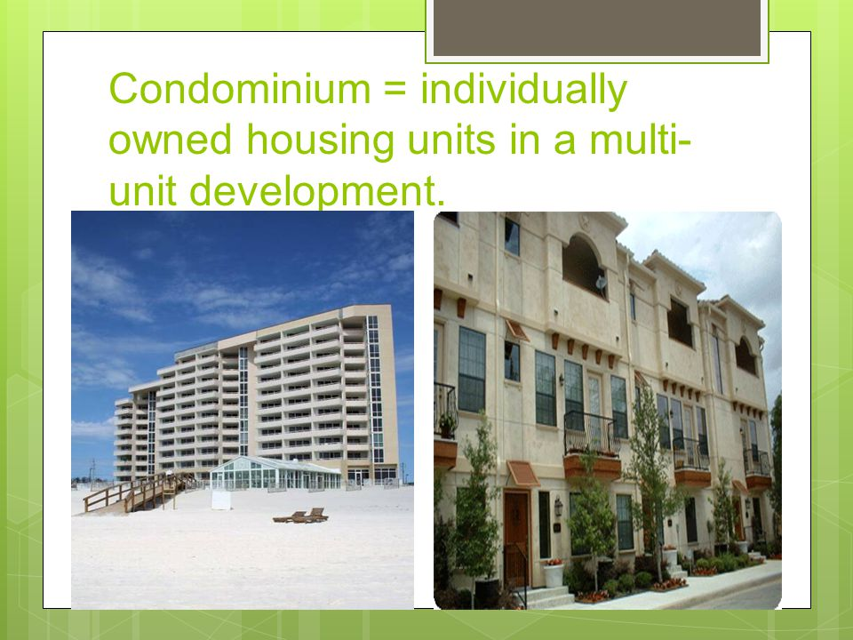 Condominium = individually owned housing units in a multi- unit development.