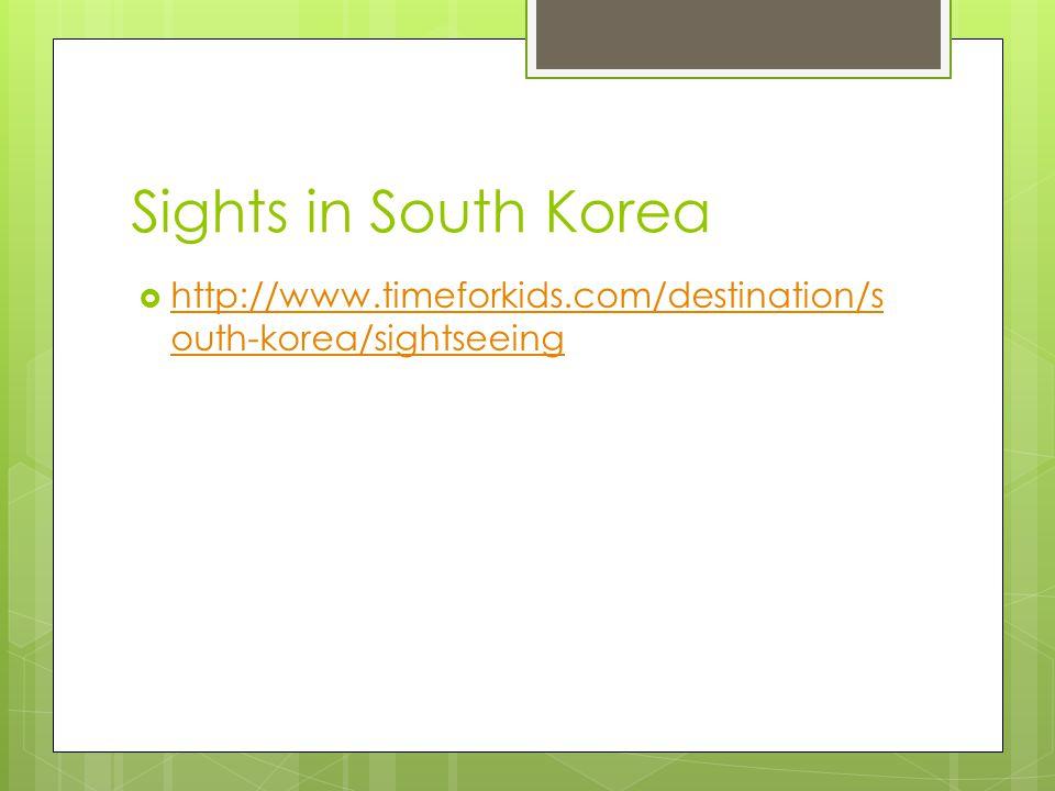 Sights in South Korea http://www.timeforkids.com/destination/s outh-korea/sightseeing http://www.timeforkids.com/destination/s outh-korea/sightseeing