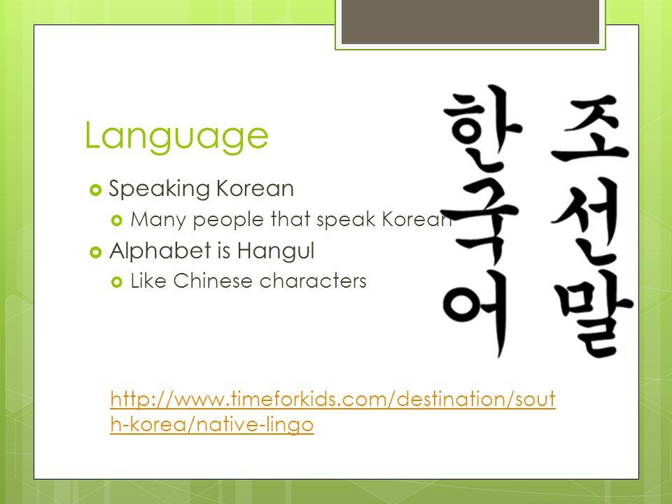 Language Speaking Korean Many people that speak Korean Alphabet is Hangul Like Chinese characters http://www.timeforkids.com/destination/sout h-korea/native-lingo