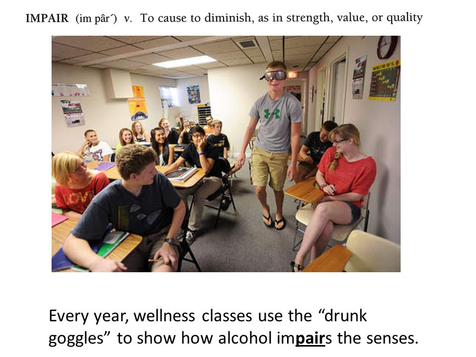 Every year, wellness classes use the drunk goggles to show how alcohol impairs the senses.