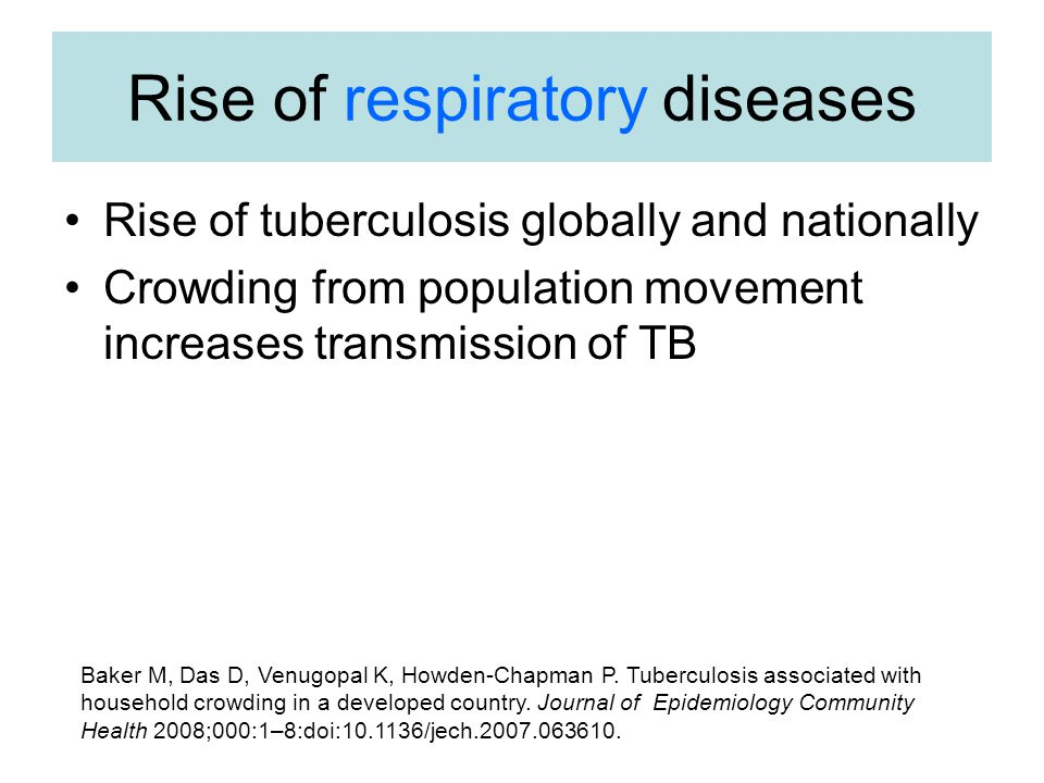 Rise of respiratory diseases Rise of tuberculosis globally and nationally Crowding from population movement increases transmission of TB Baker M, Das D, Venugopal K, Howden-Chapman P.