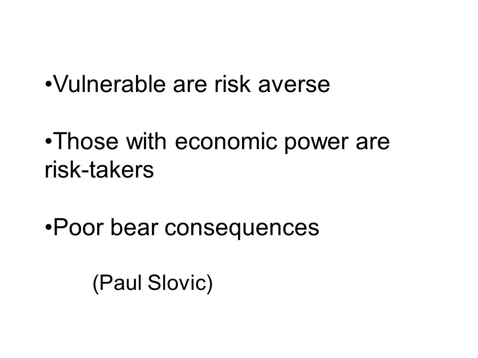 Vulnerable are risk averse Those with economic power are risk-takers Poor bear consequences (Paul Slovic)