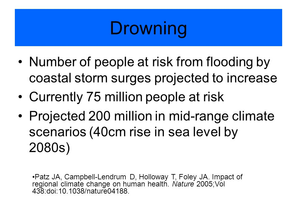 Drowning Number of people at risk from flooding by coastal storm surges projected to increase Currently 75 million people at risk Projected 200 million in mid-range climate scenarios (40cm rise in sea level by 2080s) Patz JA, Campbell-Lendrum D, Holloway T, Foley JA.