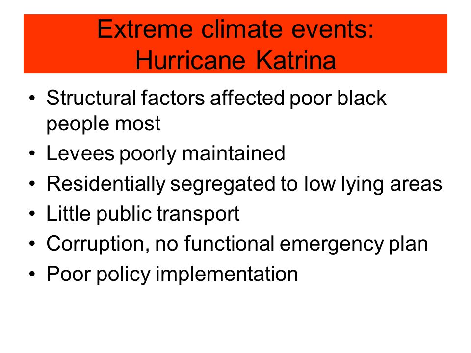 Extreme climate events: Hurricane Katrina Structural factors affected poor black people most Levees poorly maintained Residentially segregated to low lying areas Little public transport Corruption, no functional emergency plan Poor policy implementation