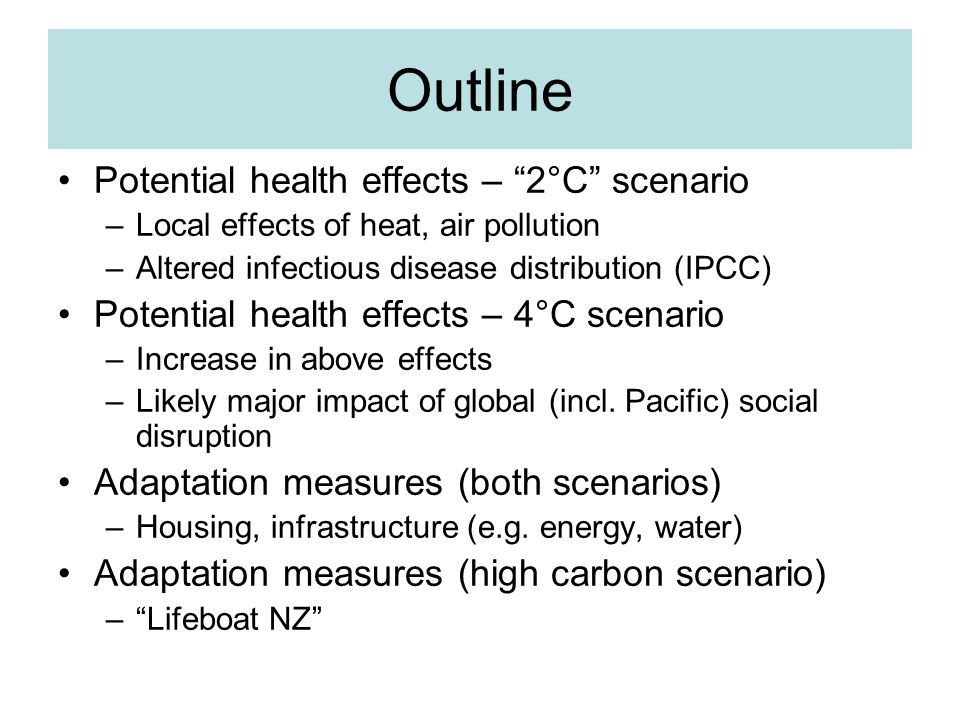 Outline Potential health effects – 2°C scenario –Local effects of heat, air pollution –Altered infectious disease distribution (IPCC) Potential health effects – 4°C scenario –Increase in above effects –Likely major impact of global (incl.