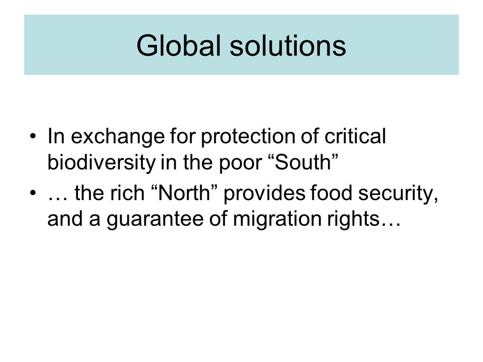 Global solutions In exchange for protection of critical biodiversity in the poor South … the rich North provides food security, and a guarantee of migration rights…