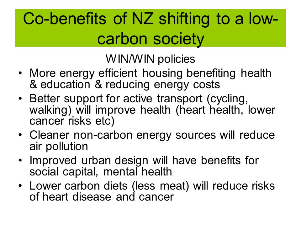 Co-benefits of NZ shifting to a low- carbon society WIN/WIN policies More energy efficient housing benefiting health & education & reducing energy costs Better support for active transport (cycling, walking) will improve health (heart health, lower cancer risks etc) Cleaner non-carbon energy sources will reduce air pollution Improved urban design will have benefits for social capital, mental health Lower carbon diets (less meat) will reduce risks of heart disease and cancer