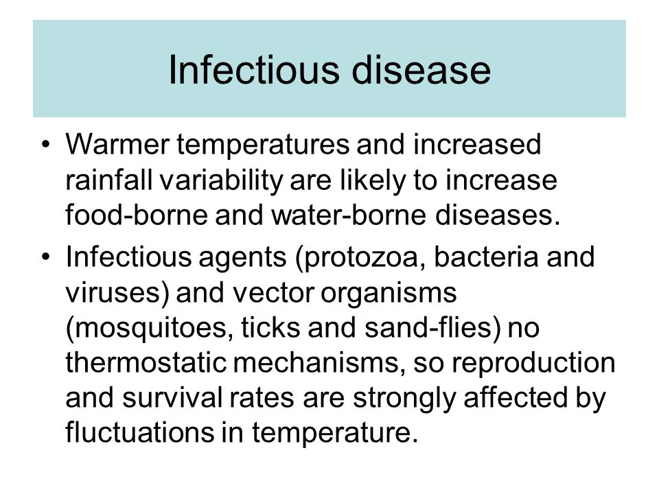 Infectious disease Warmer temperatures and increased rainfall variability are likely to increase food-borne and water-borne diseases.