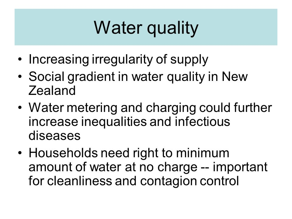 Water quality Increasing irregularity of supply Social gradient in water quality in New Zealand Water metering and charging could further increase inequalities and infectious diseases Households need right to minimum amount of water at no charge -- important for cleanliness and contagion control