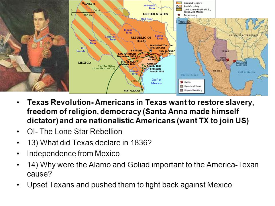 Texas Revolution- Americans in Texas want to restore slavery, freedom of religion, democracy (Santa Anna made himself dictator) and are nationalistic