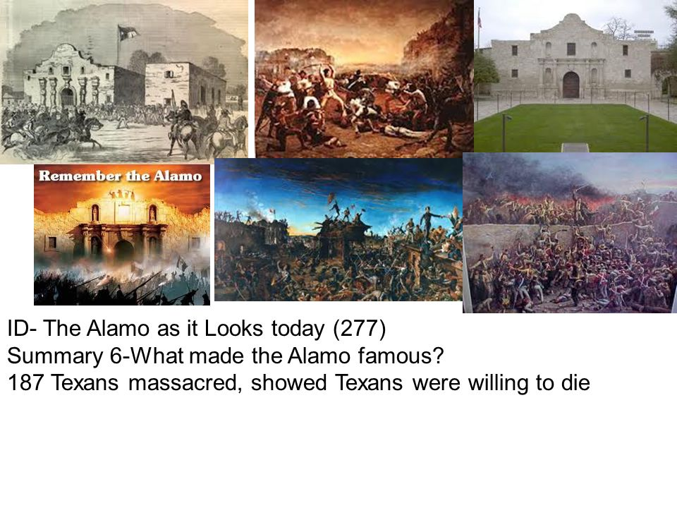 ID- The Alamo as it Looks today (277) Summary 6-What made the Alamo famous? 187 Texans massacred, showed Texans were willing to die