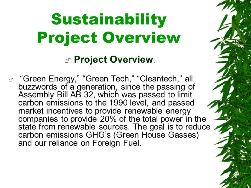Sustainability Project Overview Project Overview : Green Energy, Green Tech, Cleantech, all buzzwords of a generation, since the passing of Assembly Bill AB 32, which was passed to limit carbon emissions to the 1990 level, and passed market incentives to provide renewable energy companies to provide 20% of the total power in the state from renewable sources.