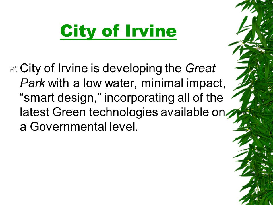 City of Irvine City of Irvine is developing the Great Park with a low water, minimal impact, smart design, incorporating all of the latest Green technologies available on a Governmental level.