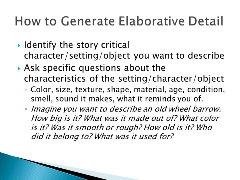 Identify the story critical character/setting/object you want to describe Ask specific questions about the characteristics of the setting/character/object Color, size, texture, shape, material, age, condition, smell, sound it makes, what it reminds you of.
