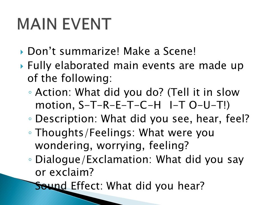 Dont summarize! Make a Scene! Fully elaborated main events are made up of the following: Action: What did you do? (Tell it in slow motion, S-T-R-E-T-C