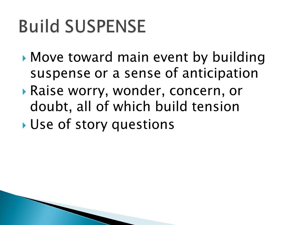 Move toward main event by building suspense or a sense of anticipation Raise worry, wonder, concern, or doubt, all of which build tension Use of story questions