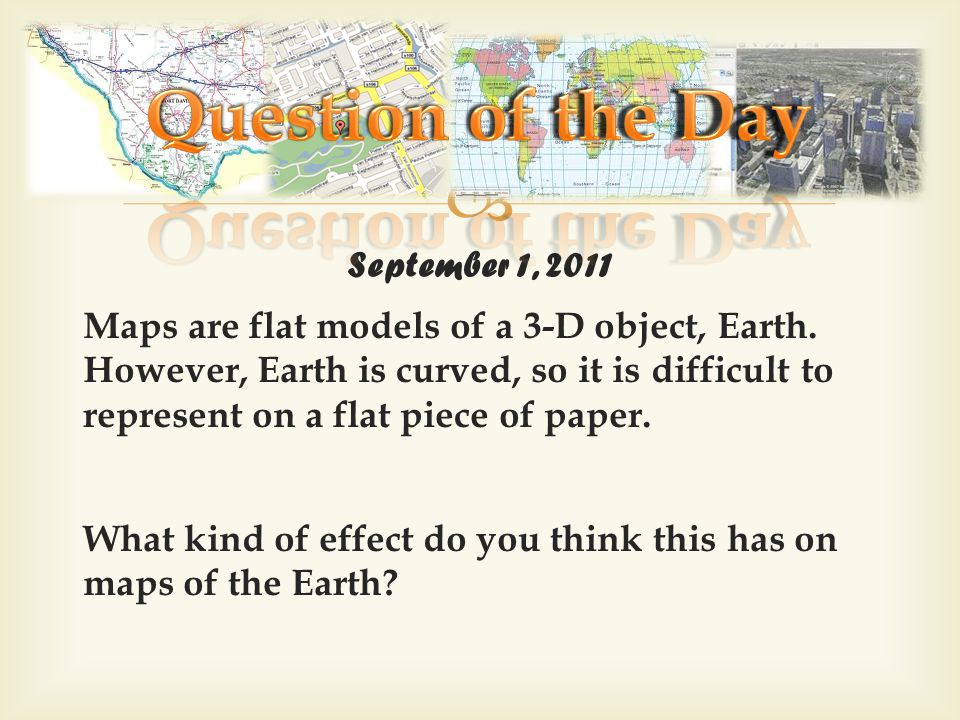 September 1, 2011 Maps are flat models of a 3-D object, Earth. However, Earth is curved, so it is difficult to represent on a flat piece of paper. Wha
