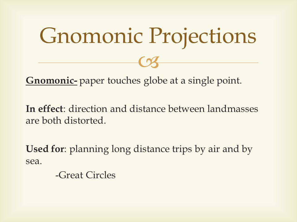 Gnomonic- paper touches globe at a single point. In effect : direction and distance between landmasses are both distorted. Used for : planning long di