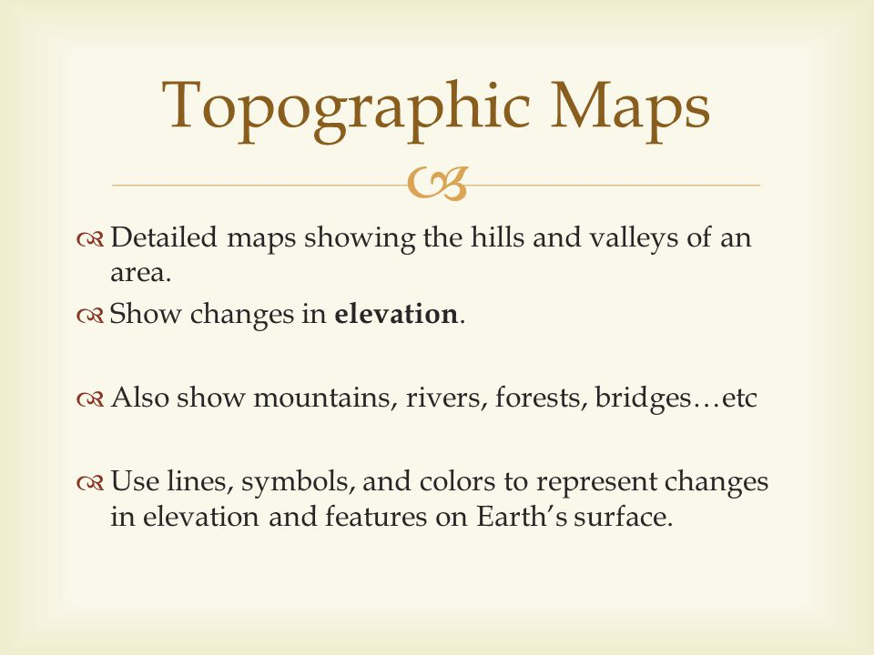 Detailed maps showing the hills and valleys of an area. Show changes in elevation. Also show mountains, rivers, forests, bridges…etc Use lines, symbol