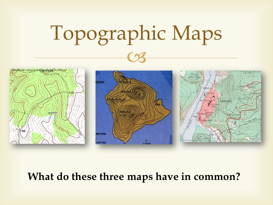 Topographic Maps What do these three maps have in common?