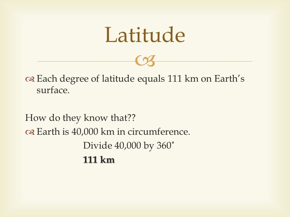 Each degree of latitude equals 111 km on Earths surface. How do they know that?? Earth is 40,000 km in circumference. Divide 40,000 by 360˚ 111 km Lat