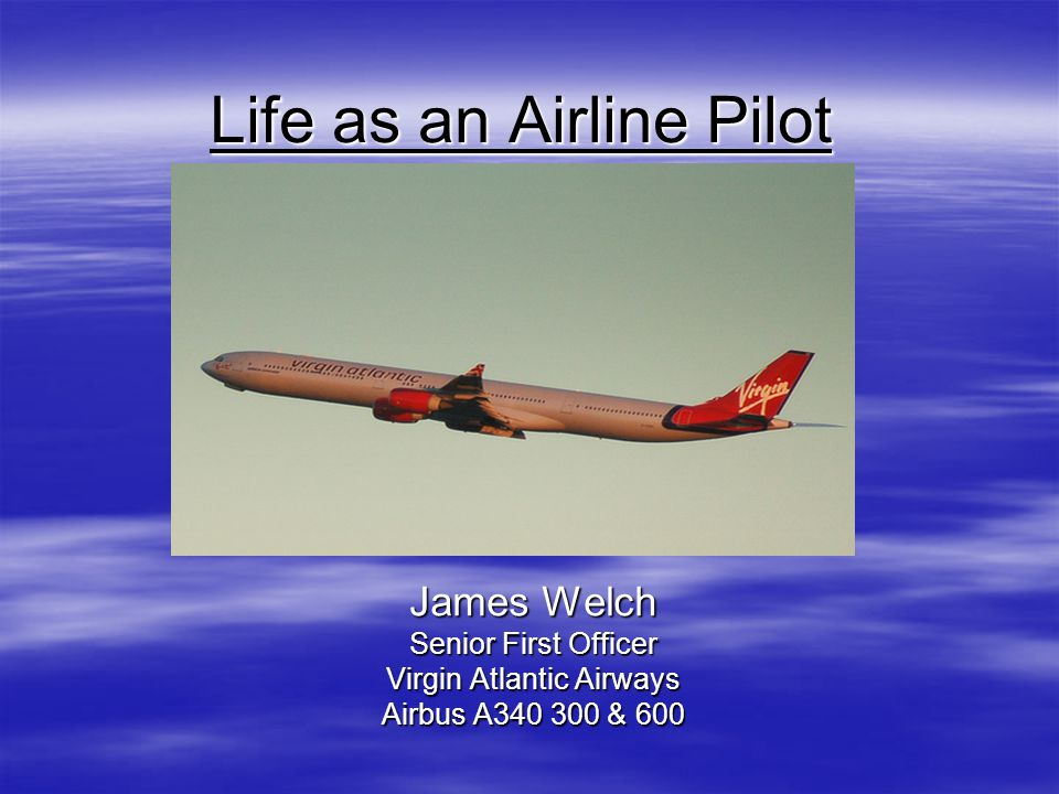 Life as an Airline Pilot James Welch Senior First Officer Virgin Atlantic Airways Airbus A340 300 & 600