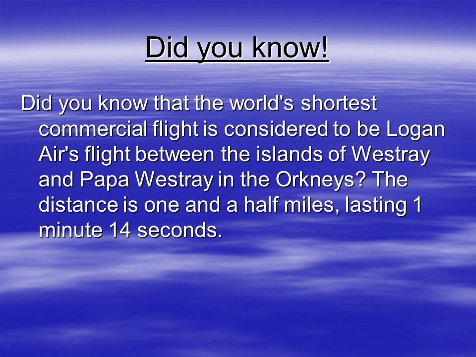 Did you know! Did you know that the world's shortest commercial flight is considered to be Logan Air's flight between the islands of Westray and Papa
