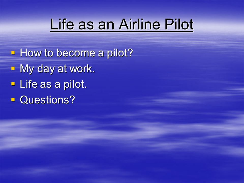 Life as an Airline Pilot How to become a pilot? How to become a pilot? My day at work. My day at work. Life as a pilot. Life as a pilot. Questions? Qu