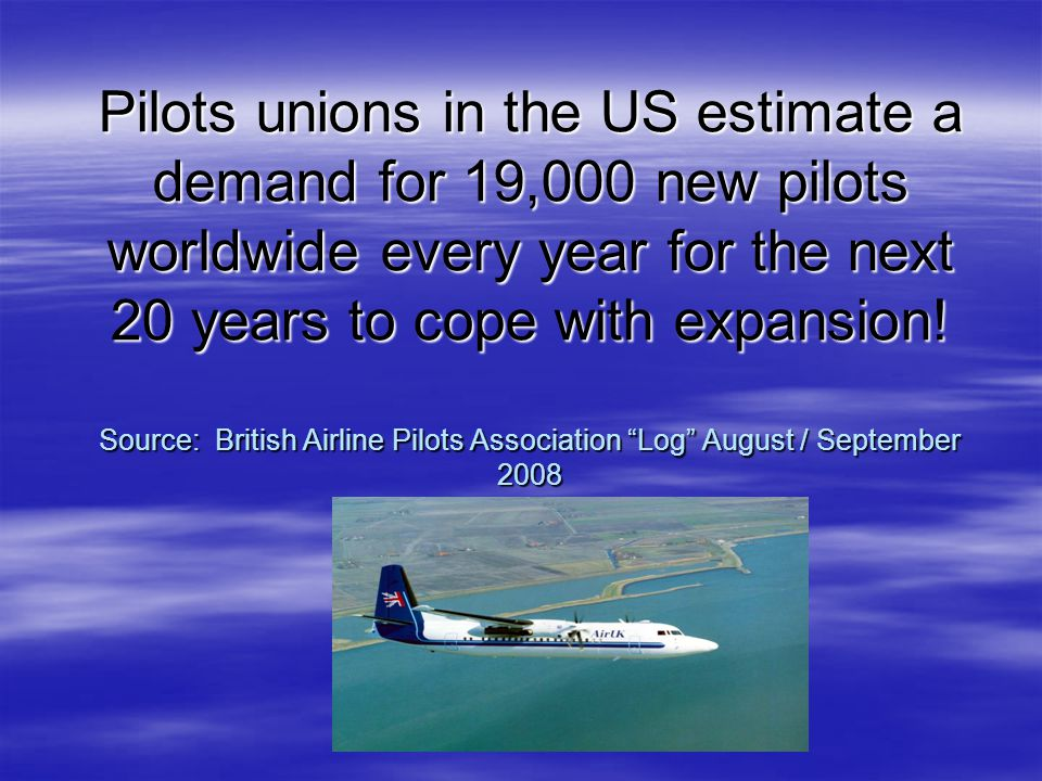 Pilots unions in the US estimate a demand for 19,000 new pilots worldwide every year for the next 20 years to cope with expansion! Source: British Air