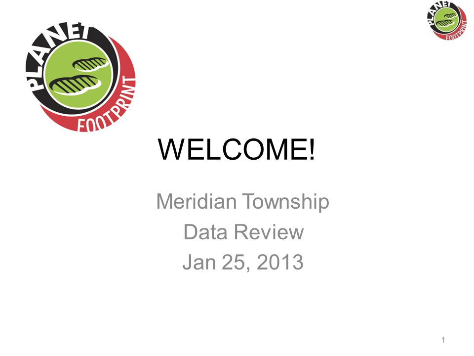 WELCOME! Meridian Township Data Review Jan 25, 2013 1
