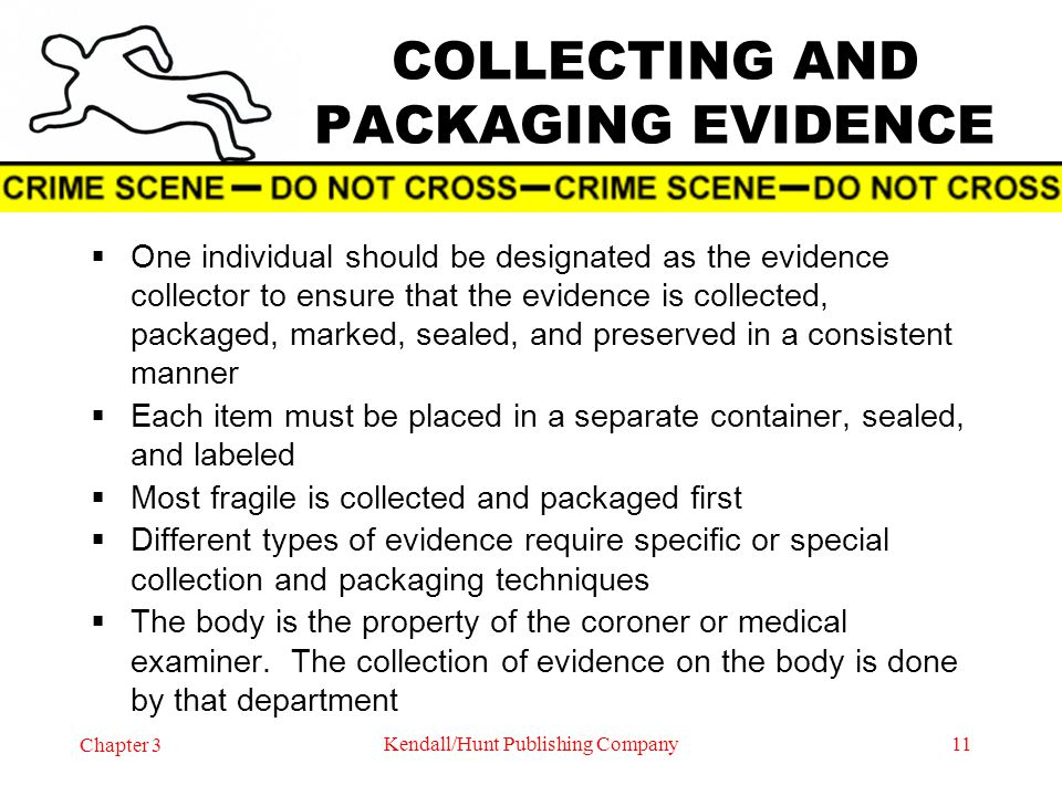 Chapter 3 Kendall/Hunt Publishing Company11 COLLECTING AND PACKAGING EVIDENCE One individual should be designated as the evidence collector to ensure