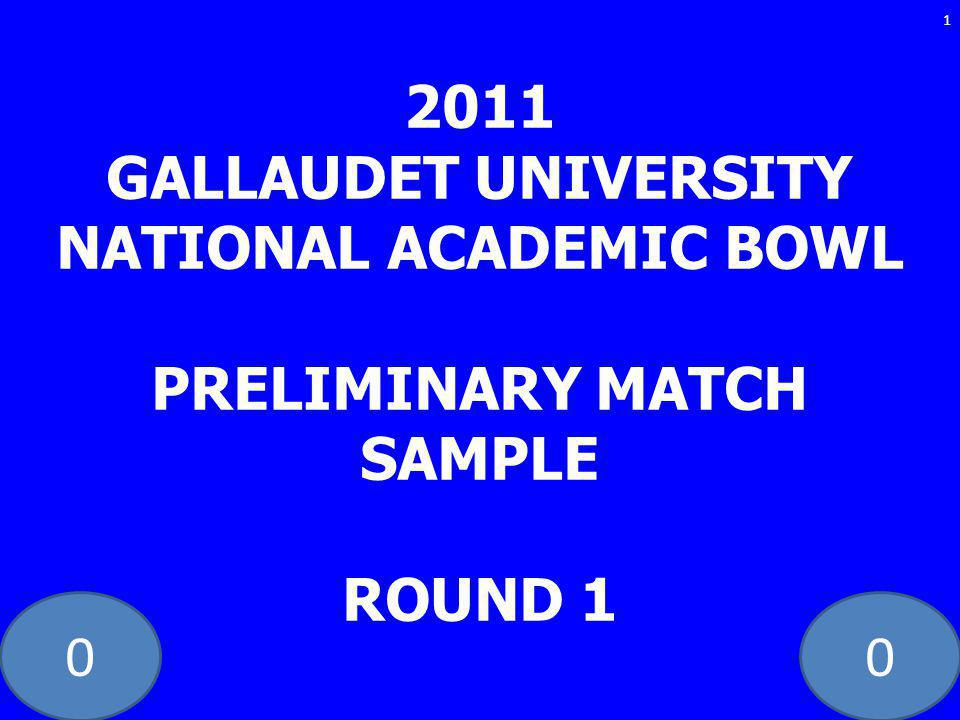 00 2011 GALLAUDET UNIVERSITY NATIONAL ACADEMIC BOWL PRELIMINARY MATCH SAMPLE ROUND 1 1